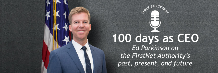"""FirstNet Authority CEO Edward Parkinson stands in front of American flag; Public Safety First podcast icon; """"100 days as CEO; Ed Parkinson on the FirstNet Authority's past, present, and future"""""""