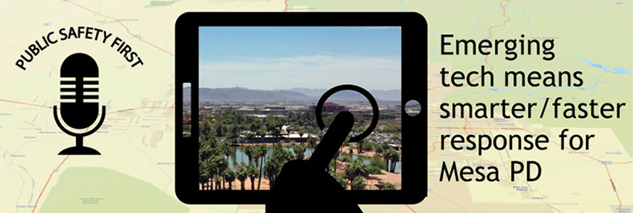 "Public Safety First podcast icon, an icon of a finger touching a tablet screen with a photo of a river in Arizona in the back drop and text reading, ""Emerging tech means smarter/faster response for Mesa PD"" overlay a map of Mesa, Arizona."